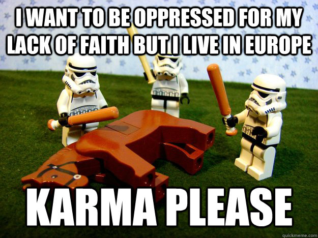 i want to be oppressed for my lack of faith but i live in europe karma please