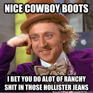Nice cowboy boots I bet you do alot of ranchy shit in those hollister jeans - Nice cowboy boots I bet you do alot of ranchy shit in those hollister jeans  Condescending Wonka