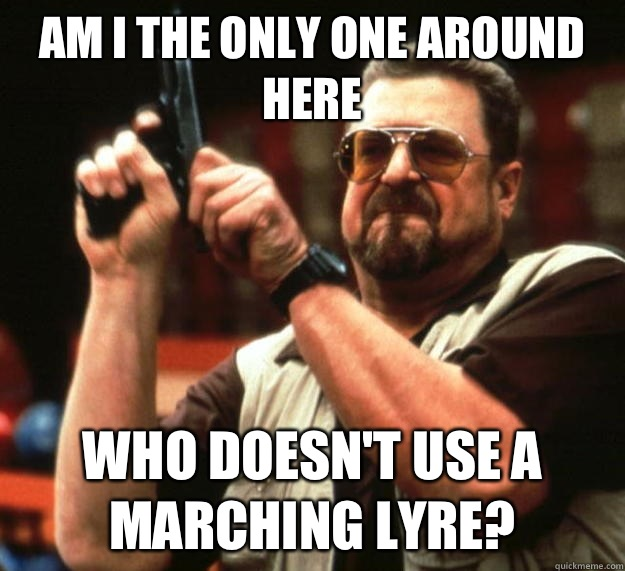 am I the only one around here Who doesn't use a marching lyre? - am I the only one around here Who doesn't use a marching lyre?  Angry Walter