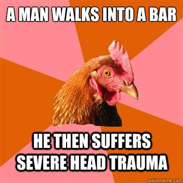 A man walks into a bar he then suffers severe head trauma - A man walks into a bar he then suffers severe head trauma  Anti-Joke Chicken