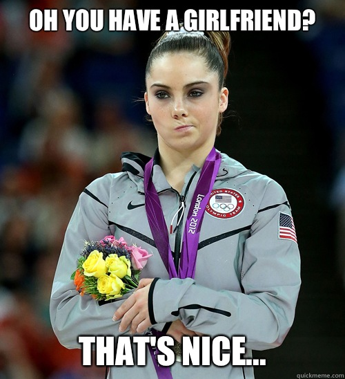 Oh you have a girlfriend? That's nice... - Oh you have a girlfriend? That's nice...  McKayla Not Impressed