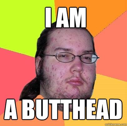 i am  a butthead -  i am  a butthead  Butthurt Dweller