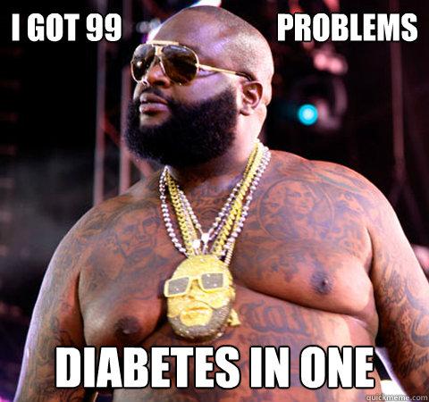884c2626a5395211a1911b6ac43515d472565a156c43c756f68b1f42200ea4c6 i got 99 problems diabetes in one rick ross quickmeme