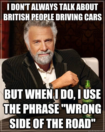 I don't always talk about british people driving cars But when i do, I use the phrase