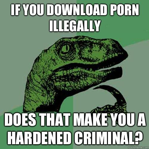 If you download porn illegally Does that make you a hardened criminal? - If you download porn illegally Does that make you a hardened criminal?  Philosoraptor