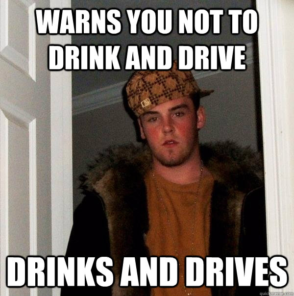 warns you not to drink and drive drinks and drives - warns you not to drink and drive drinks and drives  Scumbag Steve