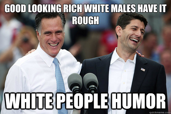 Good looking rich white males have it rough white people humor - Good looking rich white males have it rough white people humor  Rich 2012