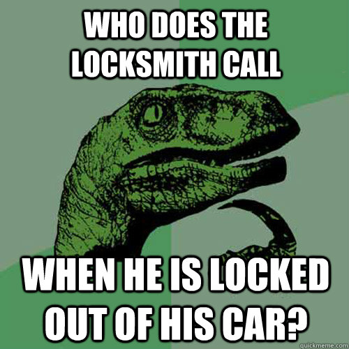 Who does the locksmith call When he is locked out of his car?  Philosoraptor