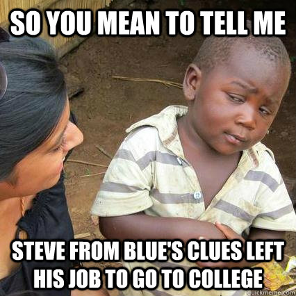 So you mean to tell me Steve from blue's clues left his job to go to college