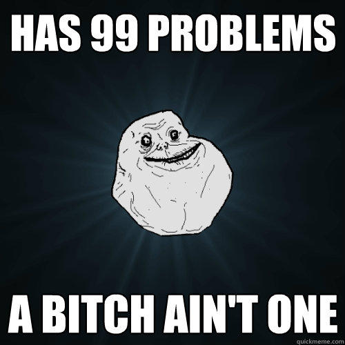 has 99 problems a bitch ain't one - has 99 problems a bitch ain't one  Forever Alone