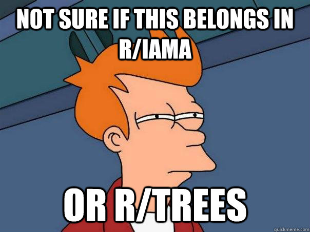 Not sure if this belongs in r/IAmA Or r/trees  Futurama Fry