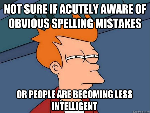 Not sure if acutely aware of obvious spelling mistakes Or people are becoming less intelligent - Not sure if acutely aware of obvious spelling mistakes Or people are becoming less intelligent  Futurama Fry