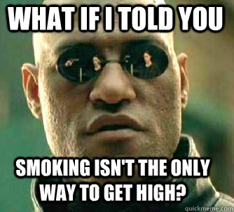 what if i told you Smoking isn't the only way to get high? - what if i told you Smoking isn't the only way to get high?  Matrix Morpheus