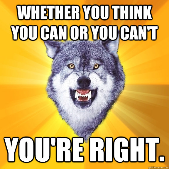 Whether you think you can or you can't you're right. - Whether you think you can or you can't you're right.  Courage Wolf