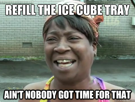 Refill the ice cube tray Ain't Nobody Got Time For that