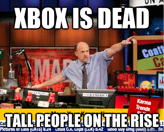 xbox is dead tall people on the rise - xbox is dead tall people on the rise  move your karma now