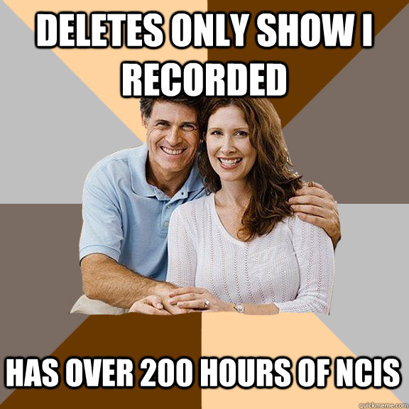 Deletes only show I recorded Has over 200 hours of ncis - Deletes only show I recorded Has over 200 hours of ncis  Scumbag Parents