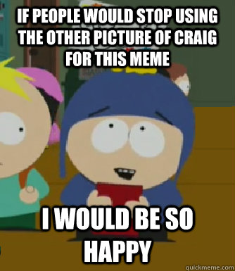 if people would stop using the other picture of craig for this meme I would be so happy - if people would stop using the other picture of craig for this meme I would be so happy  Craig - I would be so happy