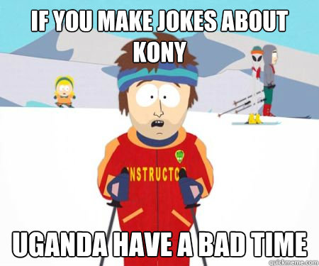 If you make jokes about kony Uganda have a bad time - If you make jokes about kony Uganda have a bad time  Misc