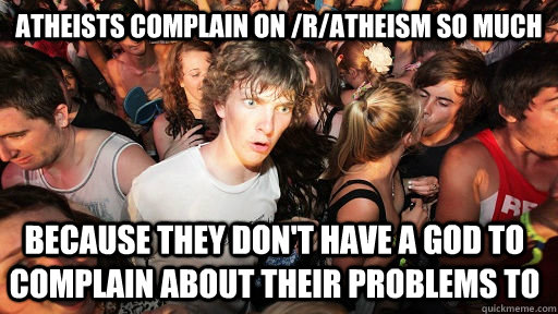 atheists complain on /r/atheism so much because they don't have a god to complain about their problems to - atheists complain on /r/atheism so much because they don't have a god to complain about their problems to  Sudden Clarity Clarence