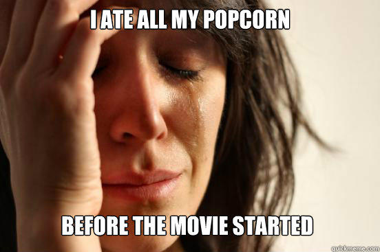 I ate all my popcorn before the movie started - I ate all my popcorn before the movie started  First World Problems