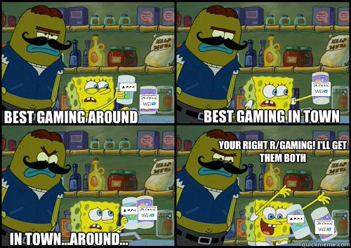 Best gaming around Best gaming in town In town...around... Your right r/gaming! I'll get them both - Best gaming around Best gaming in town In town...around... Your right r/gaming! I'll get them both  Misc