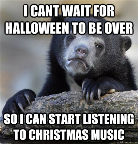 i cant wait for halloween to be over so i can start listening to christmas music - i cant wait for halloween to be over so i can start listening to christmas music  Confession Bear