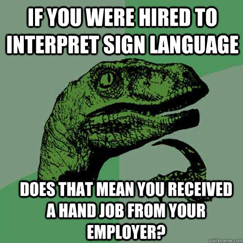 If you were hired to interpret sign language does that mean you received a hand job from your employer? - If you were hired to interpret sign language does that mean you received a hand job from your employer?  Misc