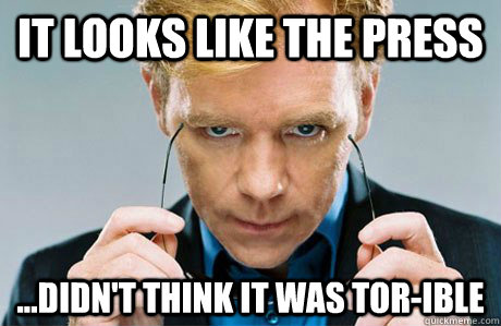 It looks like the press ...didn't think it was TOR-ible  Horatio Caine