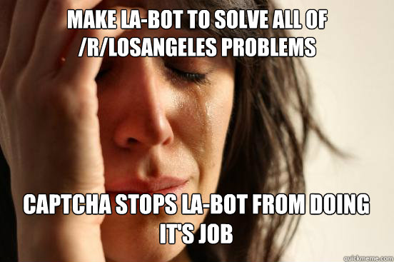 MAKE LA-BOT TO SOLVE ALL OF /R/LOSANGELES PROBLEMS CAPTCHA STOPS LA-BOT FROM DOING IT'S JOB  - MAKE LA-BOT TO SOLVE ALL OF /R/LOSANGELES PROBLEMS CAPTCHA STOPS LA-BOT FROM DOING IT'S JOB   Misc