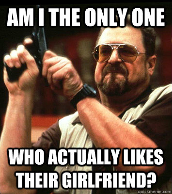 AM I THE ONLY ONE  who actually likes their girlfriend?
