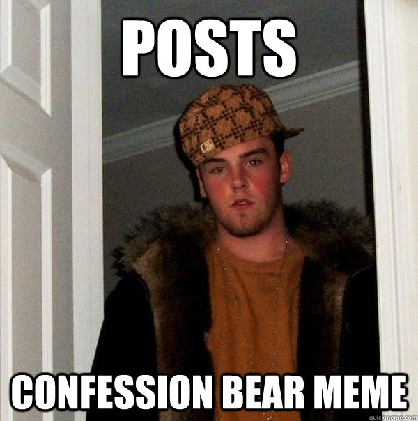 Posts confession bear meme - Posts confession bear meme  Scumbag Steve
