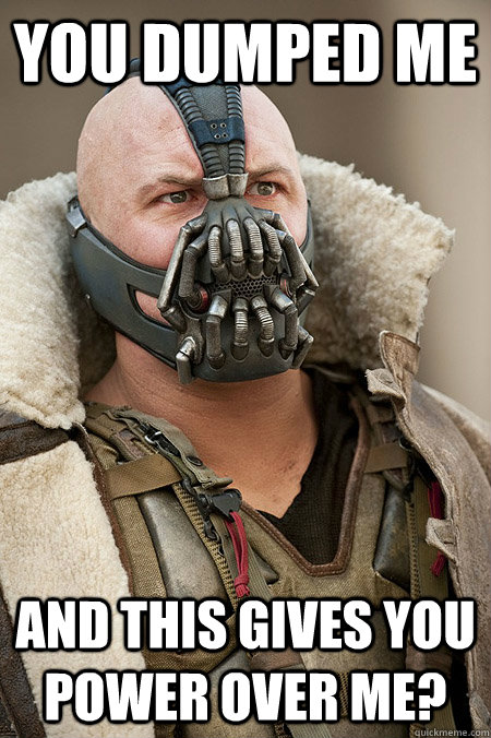 You dumped me And this gives you power over me? - You dumped me And this gives you power over me?  Bad Jokes Bane