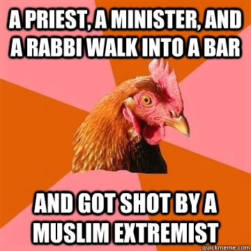 A priest, a minister, and a rabbi walk into a bar and got shot by a muslim extremist - A priest, a minister, and a rabbi walk into a bar and got shot by a muslim extremist  Anti-Joke Chicken