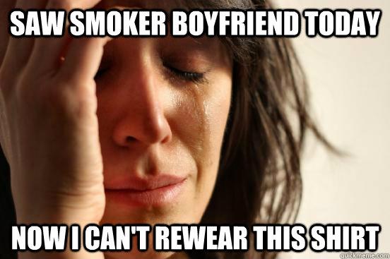 Saw smoker boyfriend today Now I can't rewear this shirt - Saw smoker boyfriend today Now I can't rewear this shirt  First World Problems