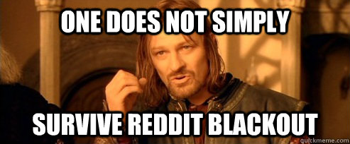 One does not simply survive reddit blackout - One does not simply survive reddit blackout  One Does Not Simply