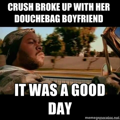 Crush broke up with her douchebag boyfriend - Crush broke up with her douchebag boyfriend  ICECUBE