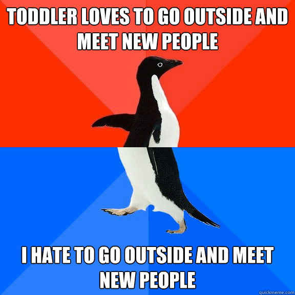 Toddler loves to go outside and meet new people I hate to go outside and meet new people - Toddler loves to go outside and meet new people I hate to go outside and meet new people  Socially Awesome Awkward Penguin
