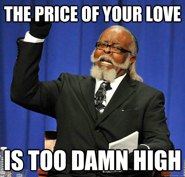 The price of your love Is too damn high