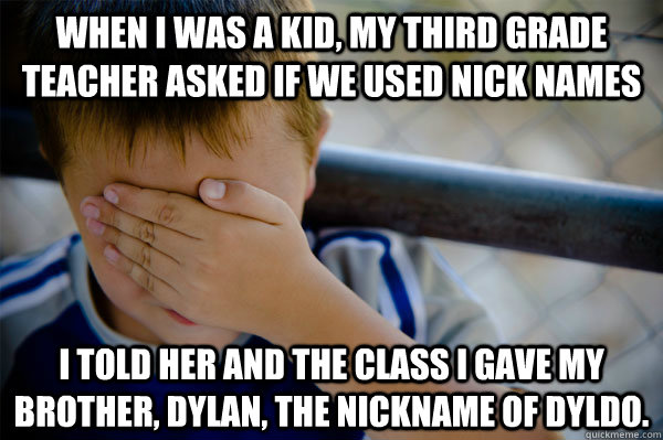When I was a kid, my third grade teacher asked if we used nick names I told her and the class I gave my brother, Dylan, the nickname of dyldo. - When I was a kid, my third grade teacher asked if we used nick names I told her and the class I gave my brother, Dylan, the nickname of dyldo.  Confession kid