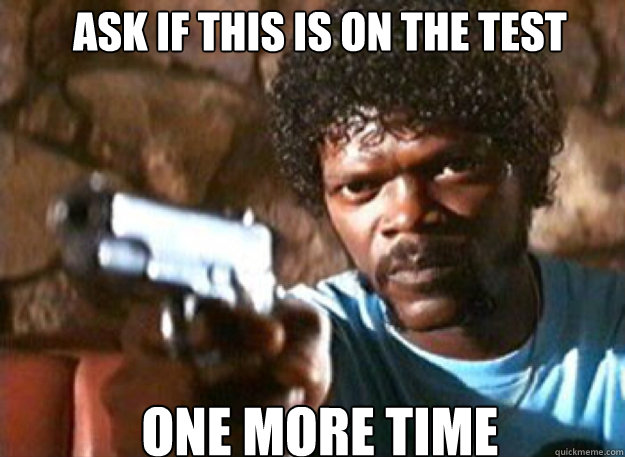 Ask if this is on the test One more time - Ask if this is on the test One more time  Pulp Fiction Julez