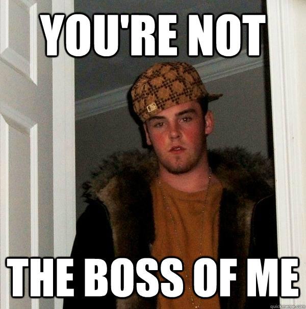 8873c174f129169534aed137b27426e3dca93e34bdcfdc8cfb35147dc0629bc5 you're not the boss of me scumbag steve quickmeme,You Re Not The Boss Of Me Meme