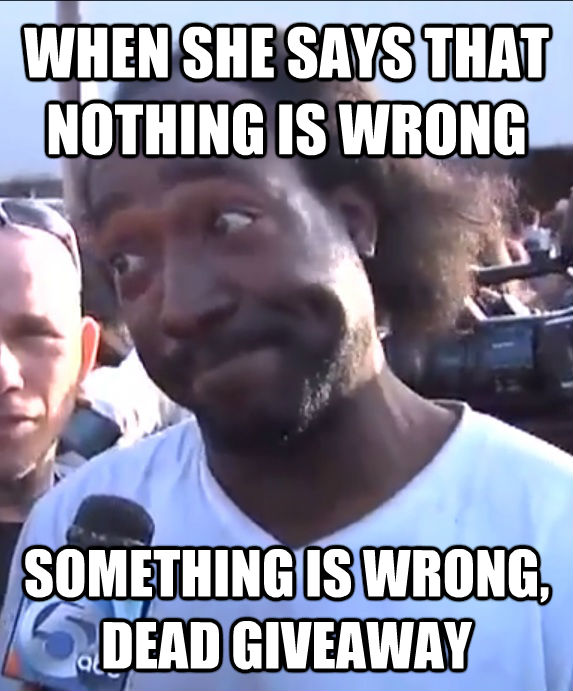 WHEN SHE SAYS THAT NOTHING IS WRONG SOMETHING IS WRONG, DEAD GIVEAWAY