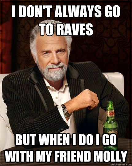 I don't always go to raves but when i do i go with my friend molly - I don't always go to raves but when i do i go with my friend molly  The Worlds Most Interesting Man