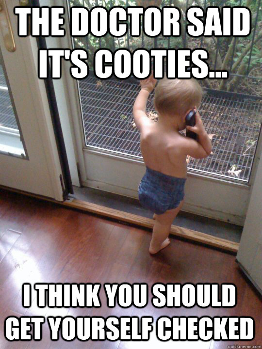 The doctor said it's cooties... I think you should get yourself checked