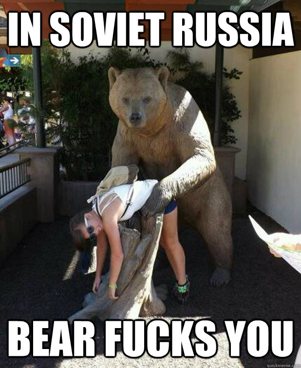 In soviet russia Bear fucks you