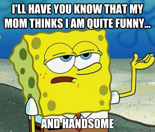 I'll have you know that my mom thinks I am quite funny... and handsome - I'll have you know that my mom thinks I am quite funny... and handsome  Tough Spongebob