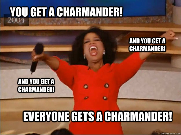 you get a charmander! everyone gets a charmander! and you get a charmander! And you get a charmander! - you get a charmander! everyone gets a charmander! and you get a charmander! And you get a charmander!  oprah you get a car
