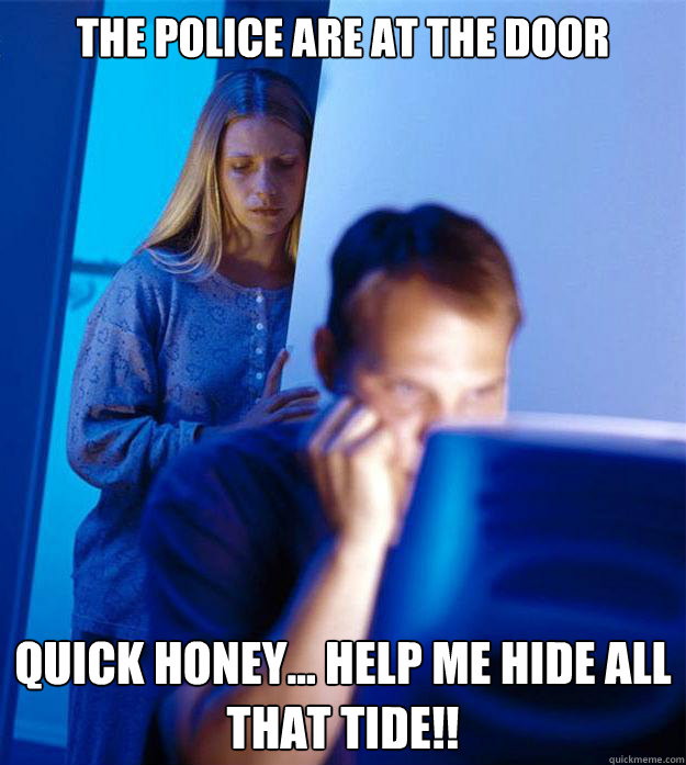 The Police are at the Door Quick Honey... Help me hide all that Tide!! - The Police are at the Door Quick Honey... Help me hide all that Tide!!  Redditors Wife