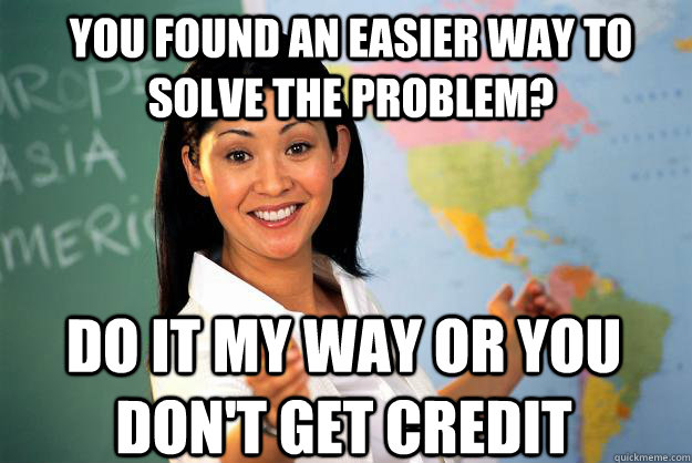 You found an easier way to solve the problem? do it my way or you don't get credit - You found an easier way to solve the problem? do it my way or you don't get credit  Unhelpful High School Teacher
